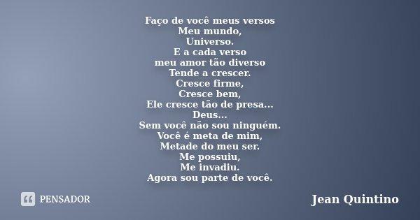 Faço de você meus versos Meu mundo, Universo. E a cada verso meu amor tão diverso Tende a crescer. Cresce firme, Cresce bem, Ele cresce tão de presa... Deus... ... Frase de Jean Quintino.