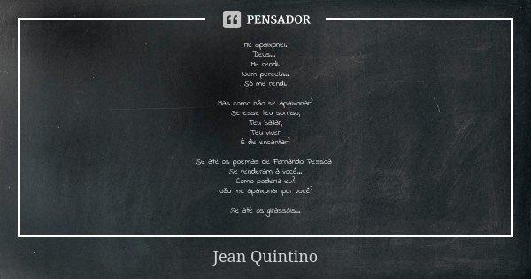 Me apaixonei. Deus... Me rendi. Nem percebi... Só me rendi. Mas como não se apaixonar? Se esse teu sorriso, Teu bailar, Teu viver É de encantar? Se até os poema... Frase de Jean Quintino.