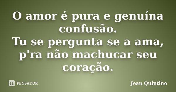 O amor é pura e genuína confusão. Tu se pergunta se a ama, p'ra não machucar seu coração.... Frase de Jean Quintino.