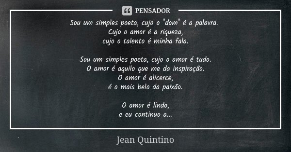"""Sou um simples poeta, cujo o """"dom"""" é a palavra. Cujo o amor é a riqueza, cujo o talento é minha fala. Sou um simples poeta, cujo o amor é tudo. O amor... Frase de Jean Quintino."""