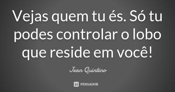 Vejas quem tu és. Só tu podes controlar o lobo que reside em você!... Frase de Jean Quintino.