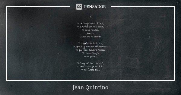 Vi Vi de longe quem tu és, Vi o brilho em teu olhar, Vi seus textos, Porém, Nunca lhe vi chorar. Vi o quão forte tu és, Vi, que é guerreira até morrer. Vi que n... Frase de Jean Quintino.