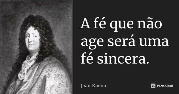 A fé que não age será uma fé sincera.... Frase de Jean Racine.