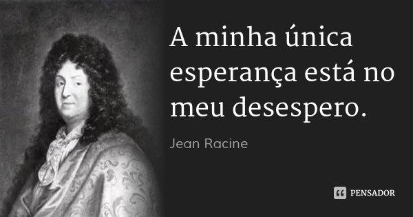 A minha única esperança está no meu desespero.... Frase de Jean Racine.