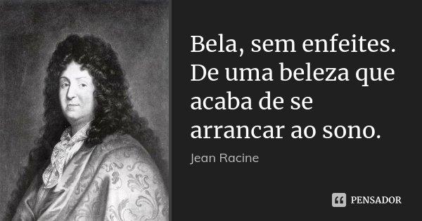 Bela, sem enfeites. De uma beleza que acaba de se arrancar ao sono.... Frase de Jean Racine.