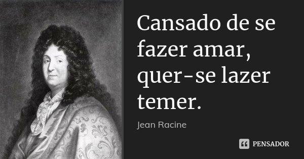 Cansado de se fazer amar, quer-se lazer temer.... Frase de Jean Racine.
