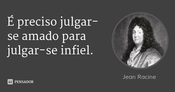 É preciso julgar-se amado para julgar-se infiel.... Frase de Jean Racine.