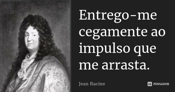 Entrego-me cegamente ao impulso que me arrasta.... Frase de Jean Racine.