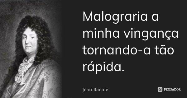 Malograria a minha vingança tornando-a tão rápida.... Frase de Jean Racine.