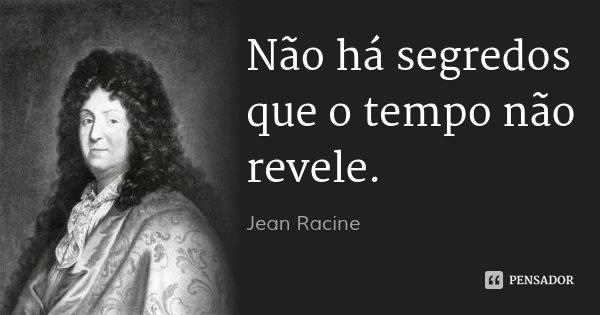Não há segredos que o tempo não revele.... Frase de Jean Racine.