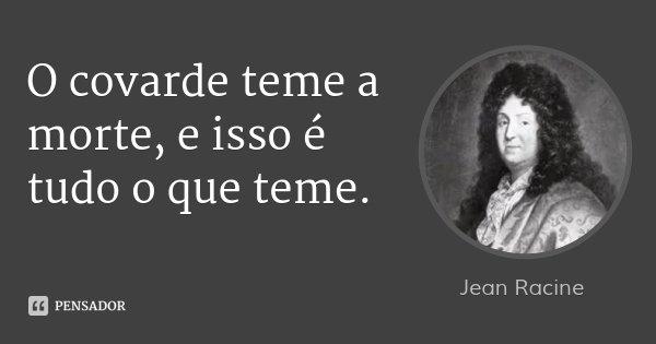 O covarde teme a morte, e isso é tudo o que teme.... Frase de Jean Racine.