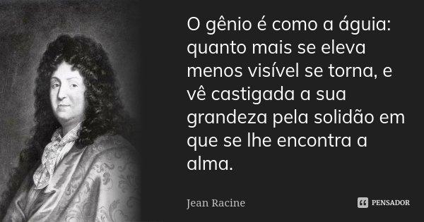 O gênio é como a águia: quanto mais se eleva menos visível se torna, e vê castigada a sua grandeza pela solidão em que se lhe encontra a alma.... Frase de Jean Racine.