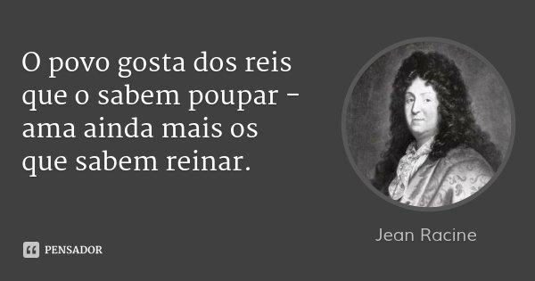 O povo gosta dos reis que o sabem poupar - ama ainda mais os que sabem reinar.... Frase de Jean Racine.