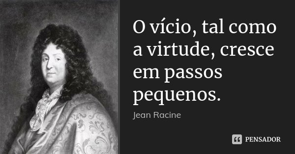 O vício, tal como a virtude, cresce em passos pequenos.... Frase de Jean Racine.