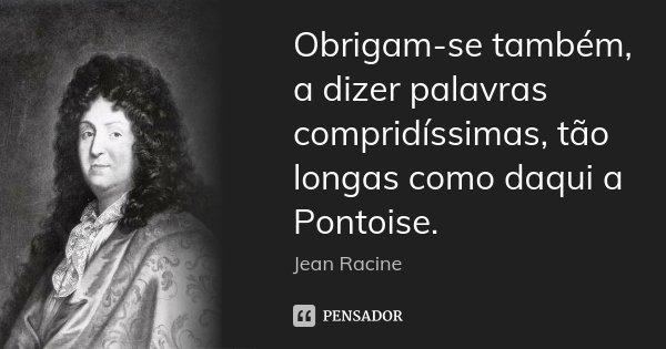Obrigam-se também, a dizer palavras compridíssimas, tão longas como daqui a Pontoise.... Frase de Jean Racine.