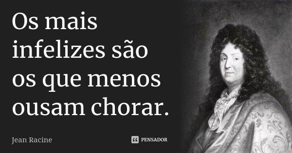 Os mais infelizes são os que menos ousam chorar.... Frase de Jean Racine.