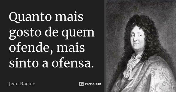 Quanto mais gosto de quem ofende, mais sinto a ofensa.... Frase de Jean Racine.