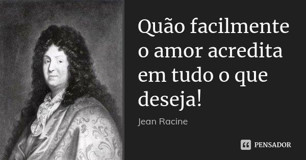 Quão facilmente o amor acredita em tudo o que deseja!... Frase de Jean Racine.