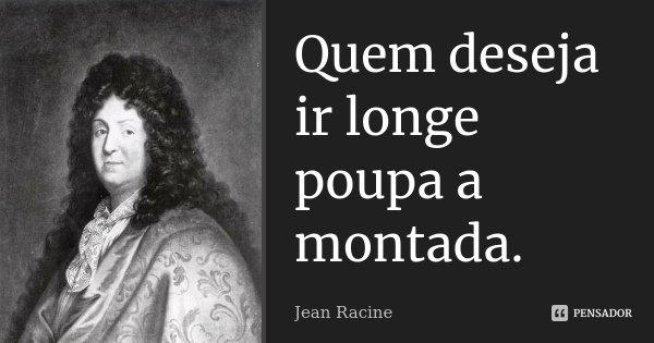 Quem deseja ir longe poupa a montada.... Frase de Jean Racine.