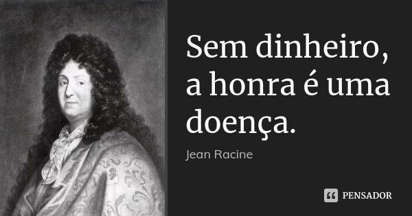 Sem dinheiro, a honra é uma doença.... Frase de Jean Racine.