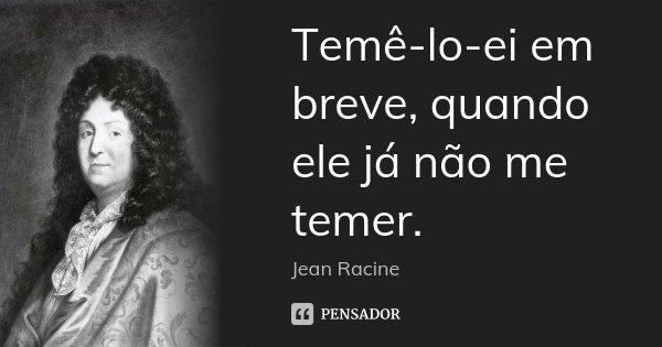Temê-lo-ei em breve, quando ele já não me temer.... Frase de Jean Racine.