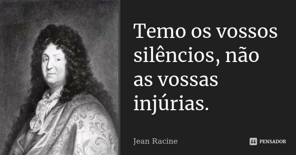Temo os vossos silêncios, não as vossas injúrias.... Frase de Jean Racine.