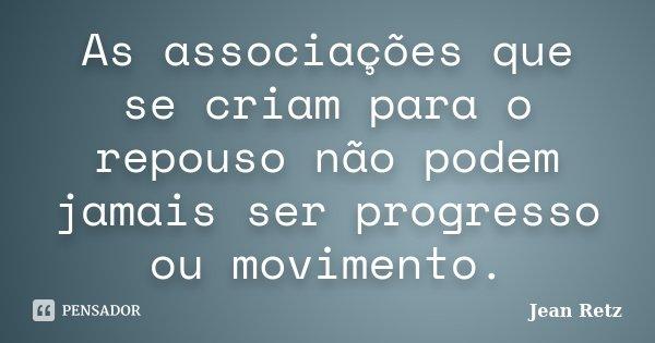 As associações que se criam para o repouso não podem jamais ser progresso ou movimento.... Frase de Jean Retz.