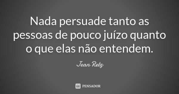 Nada persuade tanto as pessoas de pouco juízo quanto o que elas não entendem.... Frase de Jean Retz.