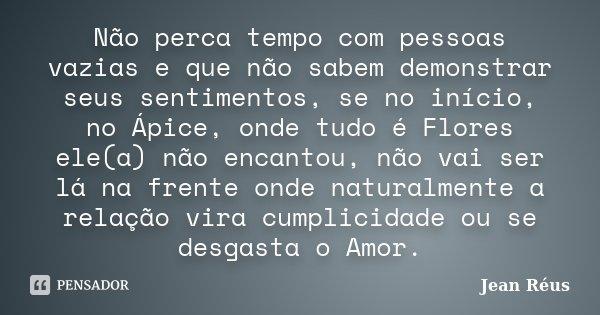 Não perca tempo com pessoas vazias e que não sabem demonstrar seus sentimentos, se no início, no Ápice, onde tudo é Flores ele(a) não encantou, não vai ser lá n... Frase de Jean Réus.