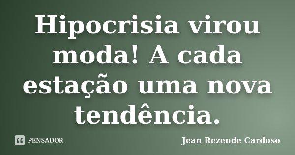 Hipocrisia virou moda! A cada estação uma nova tendência.... Frase de Jean Rezende Cardoso.