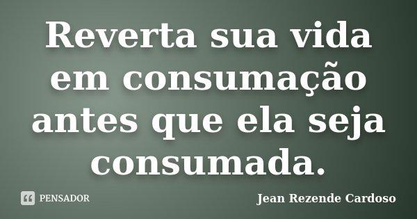Reverta sua vida em consumação antes que ela seja consumada.... Frase de Jean Rezende Cardoso.