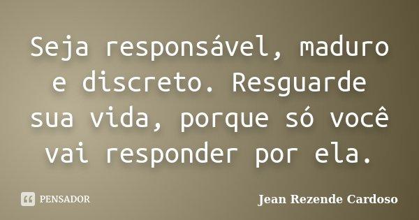 Seja responsável, maduro e discreto. Resguarde sua vida, porque só você vai responder por ela.... Frase de Jean Rezende Cardoso.
