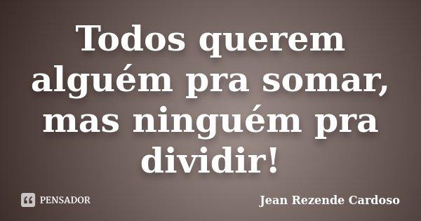 Todos querem alguém pra somar, mas ninguém pra dividir!... Frase de Jean Rezende Cardoso.