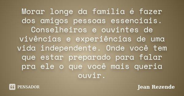 Morar longe da família é fazer dos amigos pessoas essências. Conselheiros e ouvintes de vivencias e experiências de uma vida independente. Onde você tem que est... Frase de Jean Rezende.