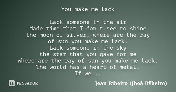 You make me lack Lack someone in the air Made time that I don't see to shine the moon of silver, where are the ray of sun you make me lack. Lack someone in the ... Frase de Jean Ribeiro (Jheã Rÿbeiro).