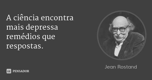 A ciência encontra mais depressa remédios que respostas.... Frase de Jean Rostand.