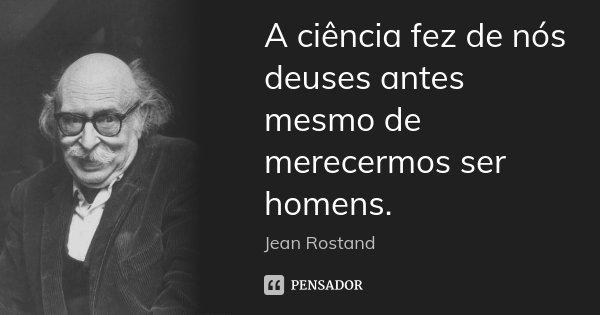 A ciência fez de nós deuses antes mesmo de merecermos ser homens.... Frase de Jean Rostand.