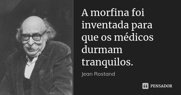 A morfina foi inventada para que os médicos durmam tranquilos.... Frase de Jean Rostand.