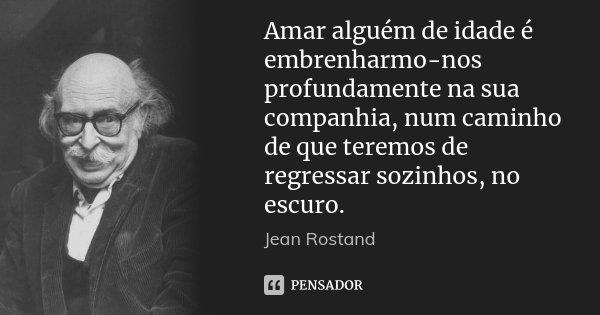Amar alguém de idade é embrenharmo-nos profundamente na sua companhia, num caminho de que teremos de regressar sozinhos, no escuro.... Frase de Jean Rostand.