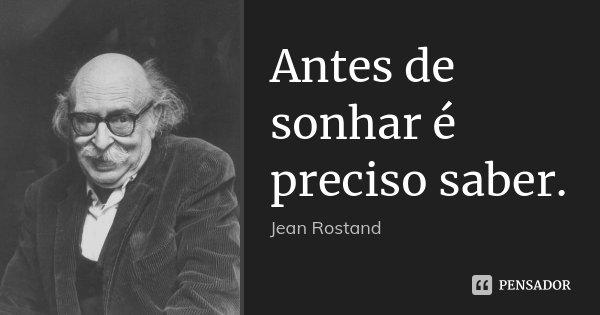Antes de sonhar é preciso saber.... Frase de Jean Rostand.