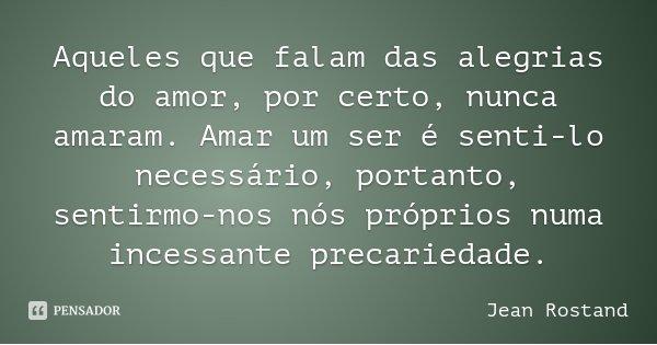 Aqueles que falam das alegrias do amor, por certo, nunca amaram. Amar um ser é senti-lo necessário, portanto, sentirmo-nos nós próprios numa incessante precarie... Frase de Jean Rostand.