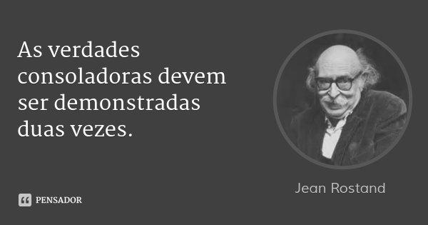 As verdades consoladoras devem ser demonstradas duas vezes.... Frase de Jean Rostand.