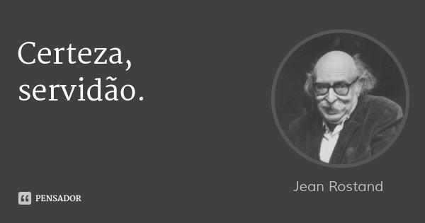 Certeza, servidão.... Frase de Jean Rostand.
