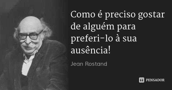 Como é preciso gostar de alguém para preferi-lo à sua ausência!... Frase de Jean Rostand.