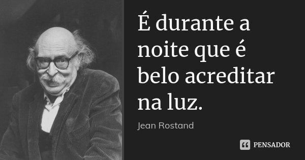 É durante a noite que é belo acreditar na luz.... Frase de Jean Rostand.