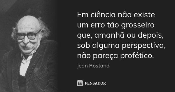 Em ciência não existe um erro tão grosseiro que, amanhã ou depois, sob alguma perspectiva, não pareça profético.... Frase de Jean Rostand.