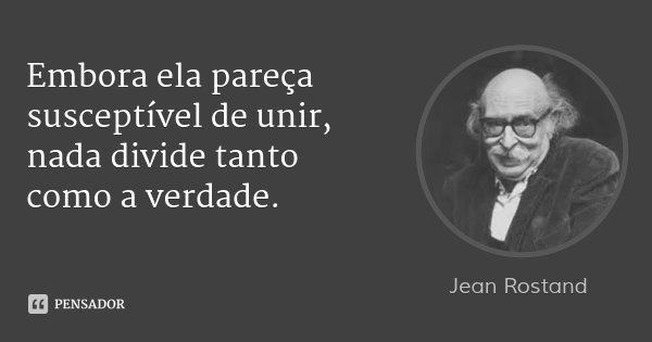 Embora ela pareça susceptível de unir, nada divide tanto como a verdade.... Frase de Jean Rostand.