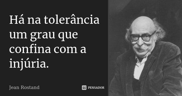 Há na tolerância um grau que confina com a injúria.... Frase de Jean Rostand.