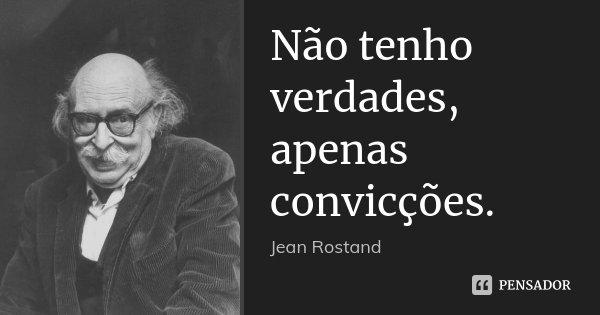 Não tenho verdades, apenas convicções.... Frase de Jean Rostand.