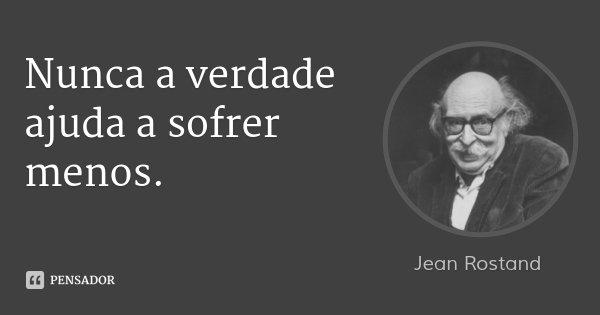 Nunca a verdade ajuda a sofrer menos.... Frase de Jean Rostand.